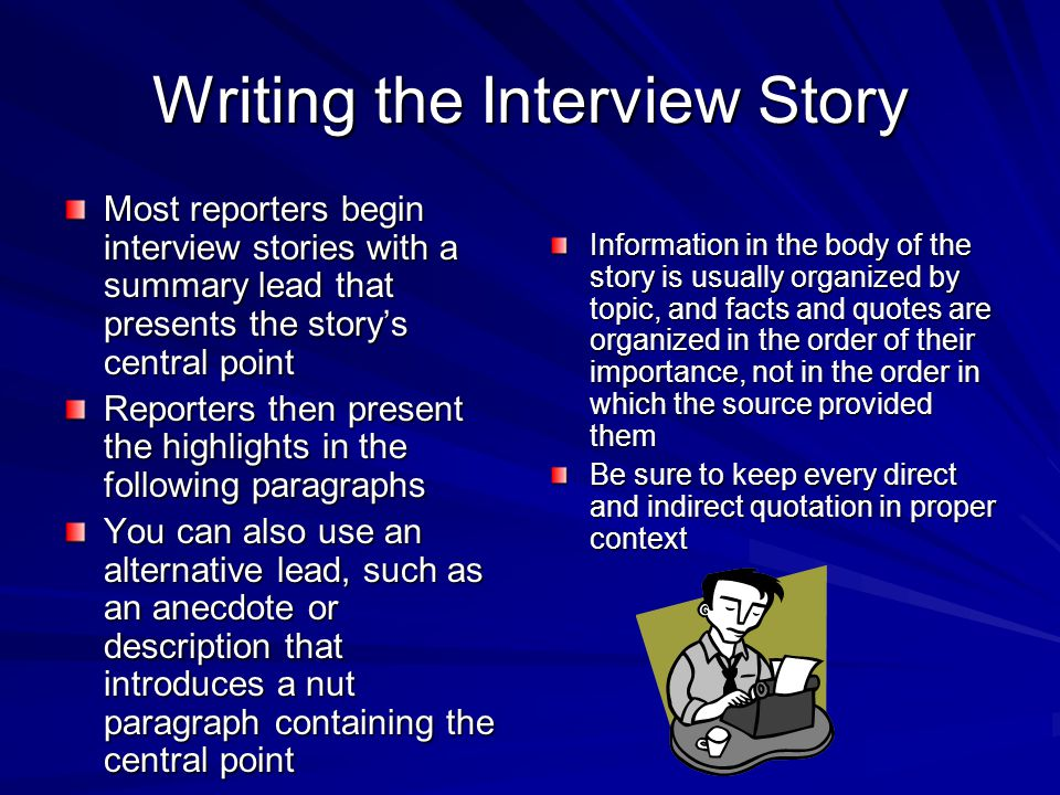 Writing the Interview Story Most reporters begin interview stories with a summary lead that presents the story's central point Reporters then present the highlights in the following paragraphs You can also use an alternative lead, such as an anecdote or description that introduces a nut paragraph containing the central point Information in the body of the story is usually organized by topic, and facts and quotes are organized in the order of their importance, not in the order in which the source provided them Be sure to keep every direct and indirect quotation in proper context