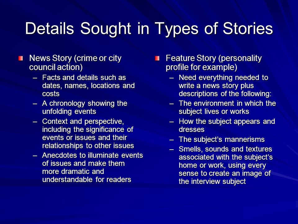Details Sought in Types of Stories News Story (crime or city council action) –Facts and details such as dates, names, locations and costs –A chronology showing the unfolding events –Context and perspective, including the significance of events or issues and their relationships to other issues –Anecdotes to illuminate events of issues and make them more dramatic and understandable for readers Feature Story (personality profile for example) –Need everything needed to write a news story plus descriptions of the following: –The environment in which the subject lives or works –How the subject appears and dresses –The subject's mannerisms –Smells, sounds and textures associated with the subject's home or work, using every sense to create an image of the interview subject