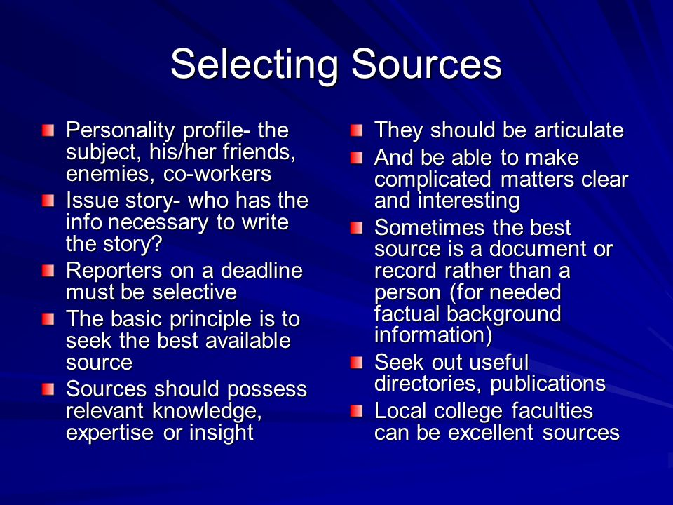 Selecting Sources Personality profile- the subject, his/her friends, enemies, co-workers Issue story- who has the info necessary to write the story.
