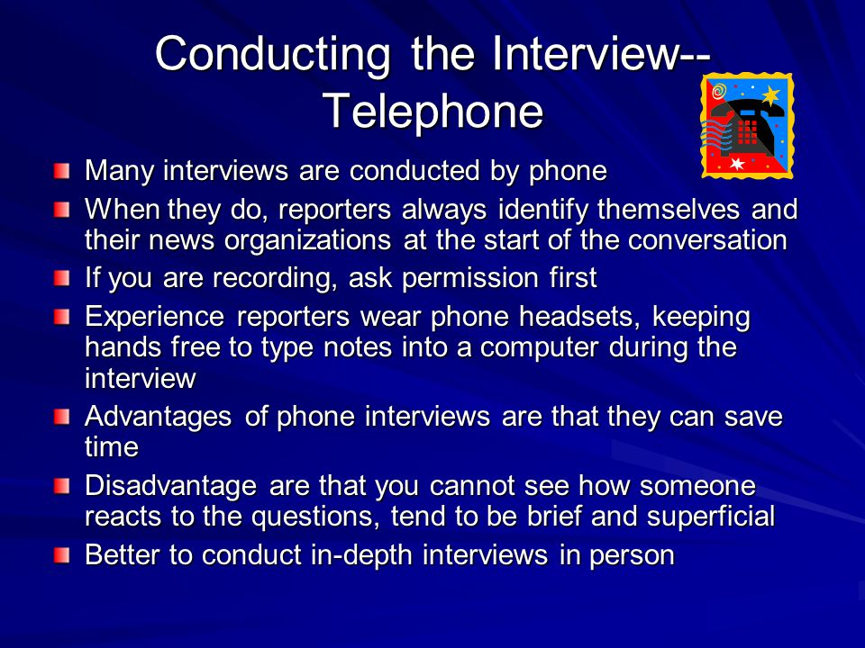 Conducting the Interview-- Telephone Many interviews are conducted by phone When they do, reporters always identify themselves and their news organizations at the start of the conversation If you are recording, ask permission first Experience reporters wear phone headsets, keeping hands free to type notes into a computer during the interview Advantages of phone interviews are that they can save time Disadvantage are that you cannot see how someone reacts to the questions, tend to be brief and superficial Better to conduct in-depth interviews in person