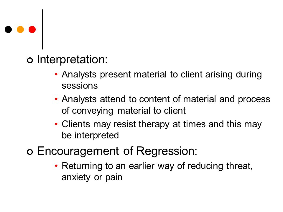 Interpretation: Analysts present material to client arising during sessions Analysts attend to content of material and process of conveying material to client Clients may resist therapy at times and this may be interpreted Encouragement of Regression: Returning to an earlier way of reducing threat, anxiety or pain