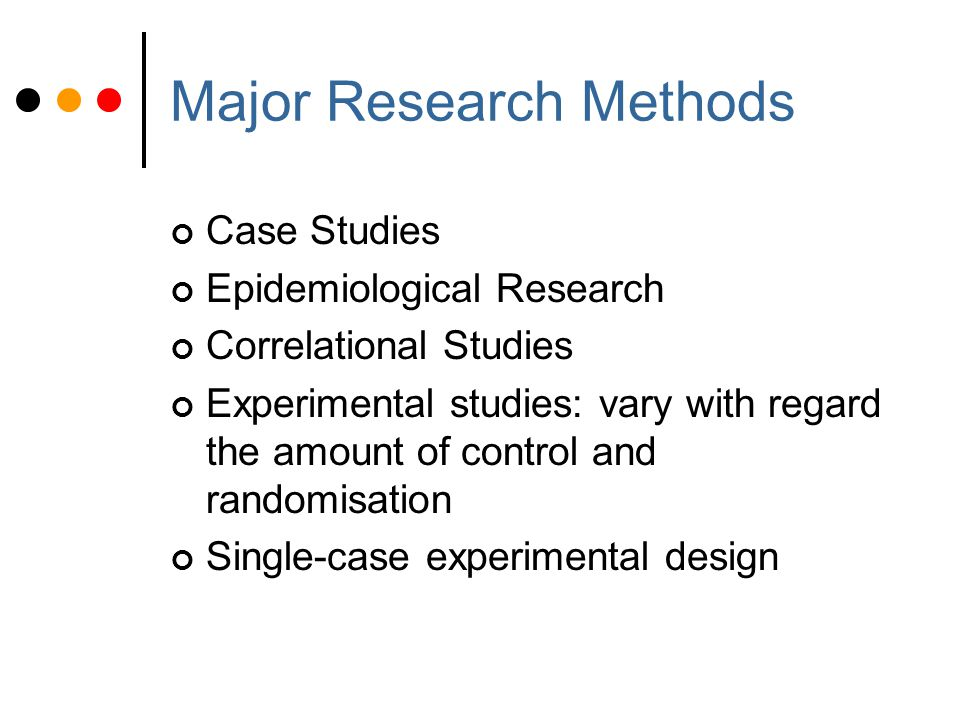 Major Research Methods Case Studies Epidemiological Research Correlational Studies Experimental studies: vary with regard the amount of control and randomisation Single-case experimental design