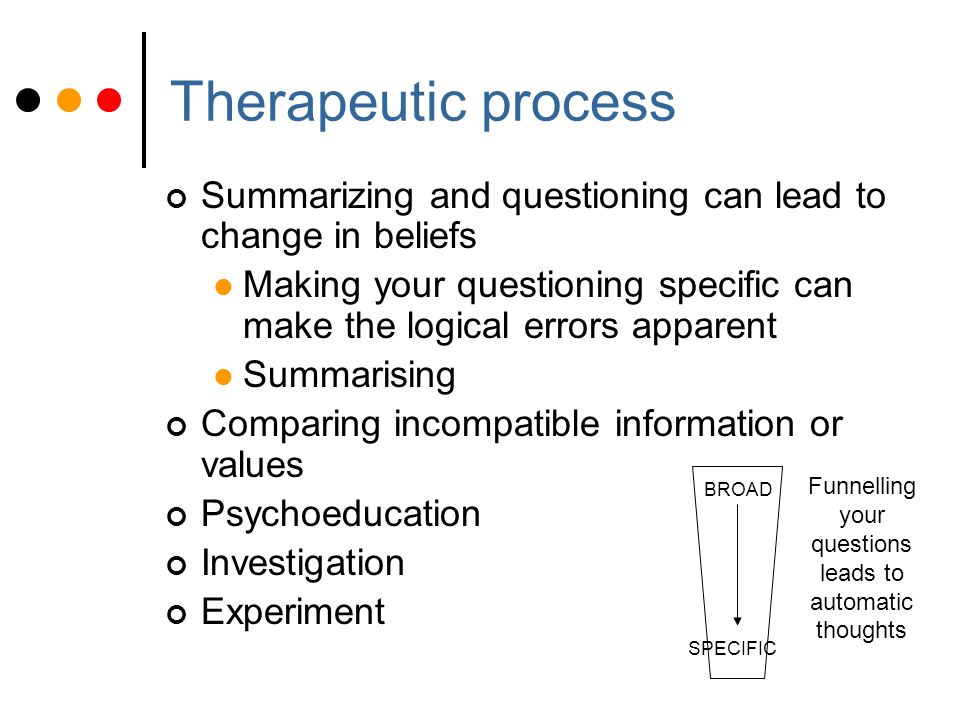 Therapeutic process Summarizing and questioning can lead to change in beliefs Making your questioning specific can make the logical errors apparent Summarising Comparing incompatible information or values Psychoeducation Investigation Experiment BROAD SPECIFIC Funnelling your questions leads to automatic thoughts