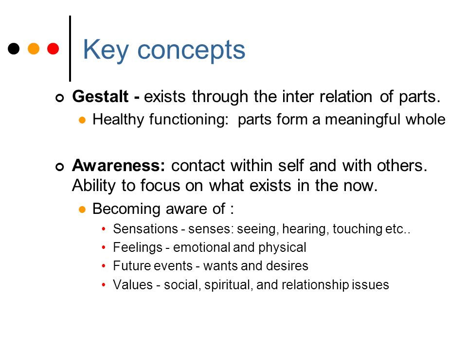 Key concepts Gestalt - exists through the inter relation of parts.
