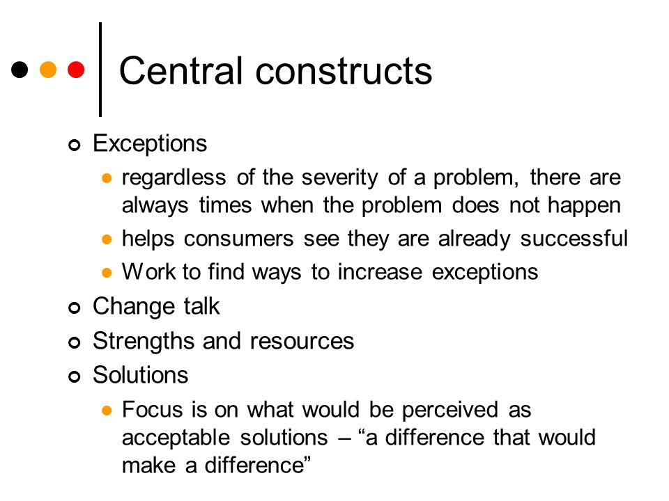 Central constructs Exceptions regardless of the severity of a problem, there are always times when the problem does not happen helps consumers see they are already successful Work to find ways to increase exceptions Change talk Strengths and resources Solutions Focus is on what would be perceived as acceptable solutions – a difference that would make a difference