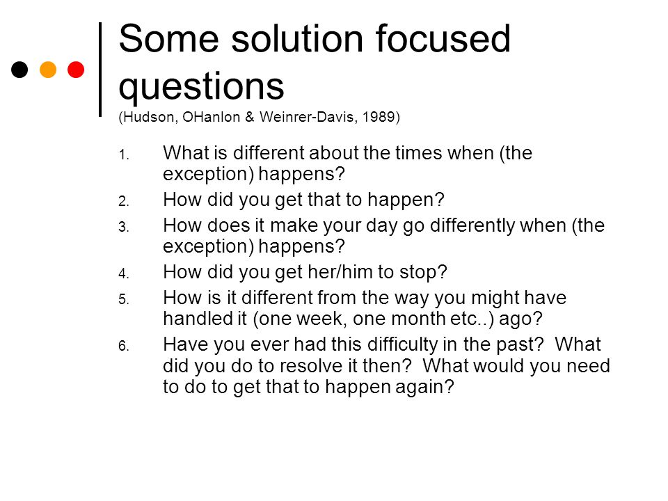Some solution focused questions (Hudson, OHanlon & Weinrer-Davis, 1989) 1.