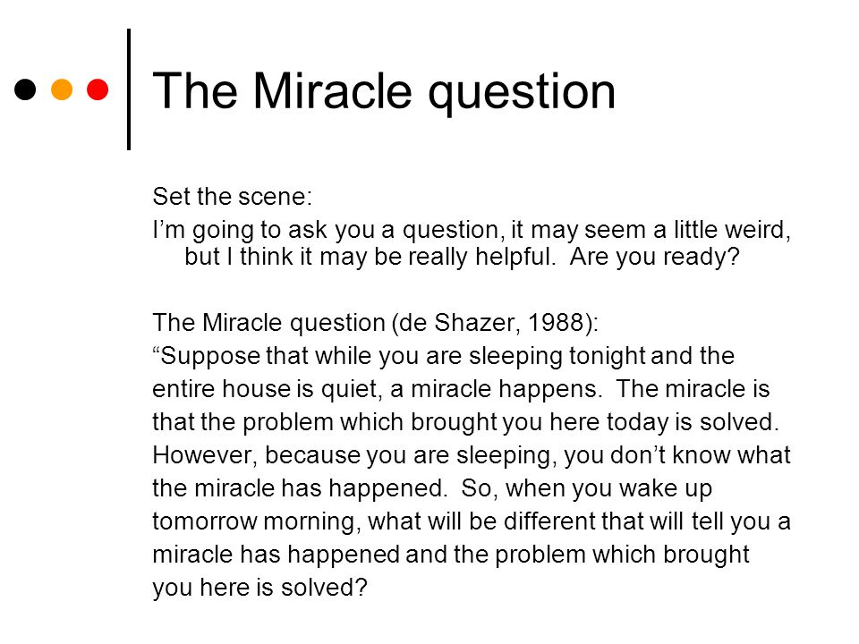The Miracle question Set the scene: I'm going to ask you a question, it may seem a little weird, but I think it may be really helpful.
