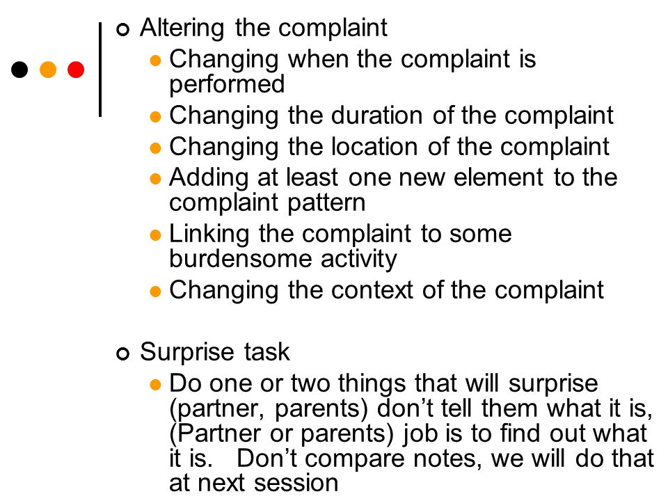 Altering the complaint Changing when the complaint is performed Changing the duration of the complaint Changing the location of the complaint Adding at least one new element to the complaint pattern Linking the complaint to some burdensome activity Changing the context of the complaint Surprise task Do one or two things that will surprise (partner, parents) don't tell them what it is, (Partner or parents) job is to find out what it is.