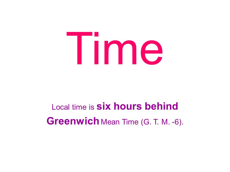 Local time is six hours behind Greenwich Mean Time (G. T. M. -6). Time