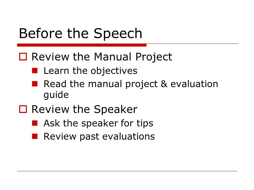 Before the Speech  Review the Manual Project Learn the objectives Read the manual project & evaluation guide  Review the Speaker Ask the speaker for tips Review past evaluations