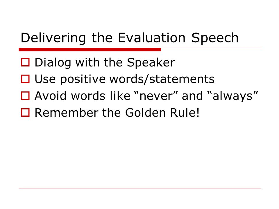 "Delivering the Evaluation Speech  Dialog with the Speaker  Use positive words/statements  Avoid words like ""never"" and ""always""  Remember the Gold"
