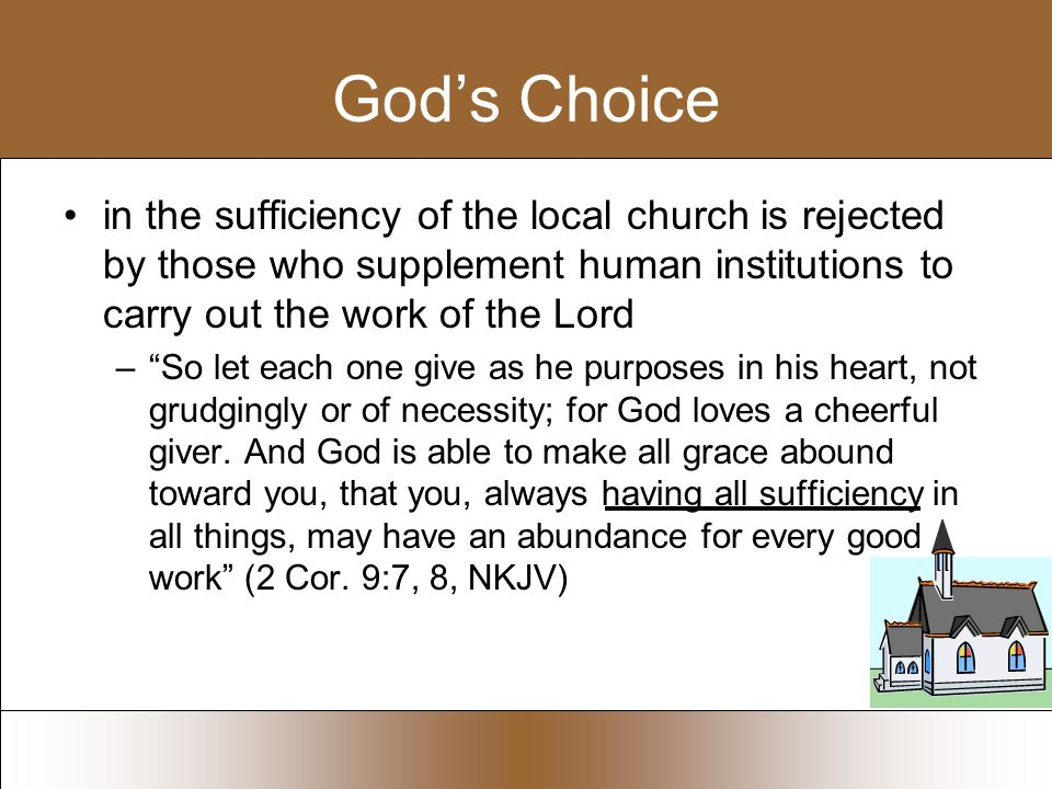 God's Choice in the sufficiency of the local church is rejected by those who supplement human institutions to carry out the work of the Lord – So let each one give as he purposes in his heart, not grudgingly or of necessity; for God loves a cheerful giver.