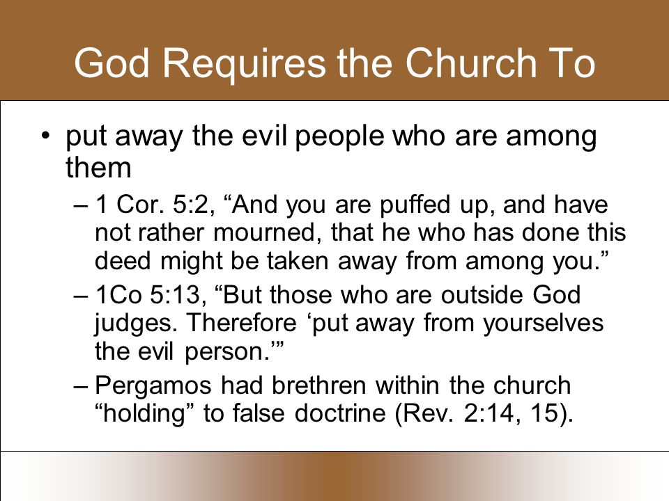 God Requires the Church To put away the evil people who are among them –1 Cor.