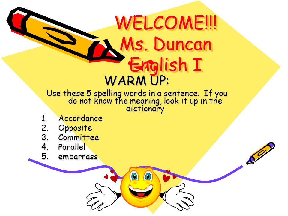 WELCOME!!! Ms. Duncan English I WARM UP: Use these 5 spelling words in a sentence. If you do not know the meaning, look it up in the dictionary 1.Acco