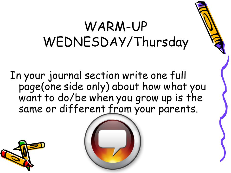 WARM-UP WEDNESDAY/Thursday In your journal section write one full page(one side only) about how what you want to do/be when you grow up is the same or different from your parents.
