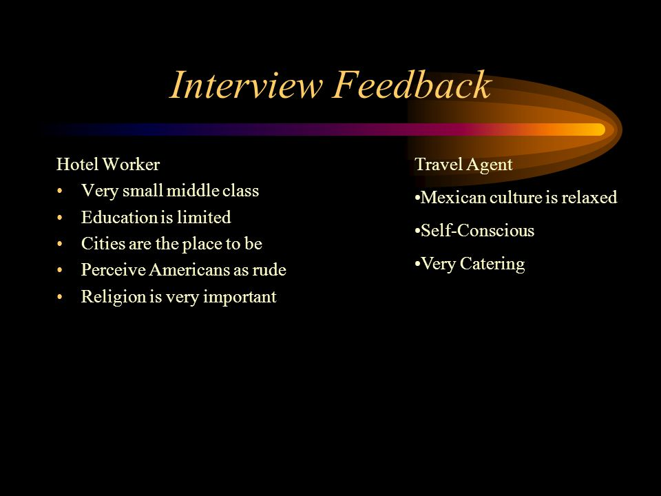 Interview Feedback Hotel Worker Very small middle class Education is limited Cities are the place to be Perceive Americans as rude Religion is very important Travel Agent Mexican culture is relaxed Self-Conscious Very Catering