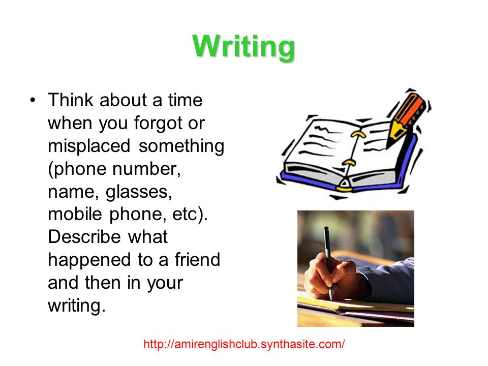 Writing Think about a time when you forgot or misplaced something (phone number, name, glasses, mobile phone, etc).