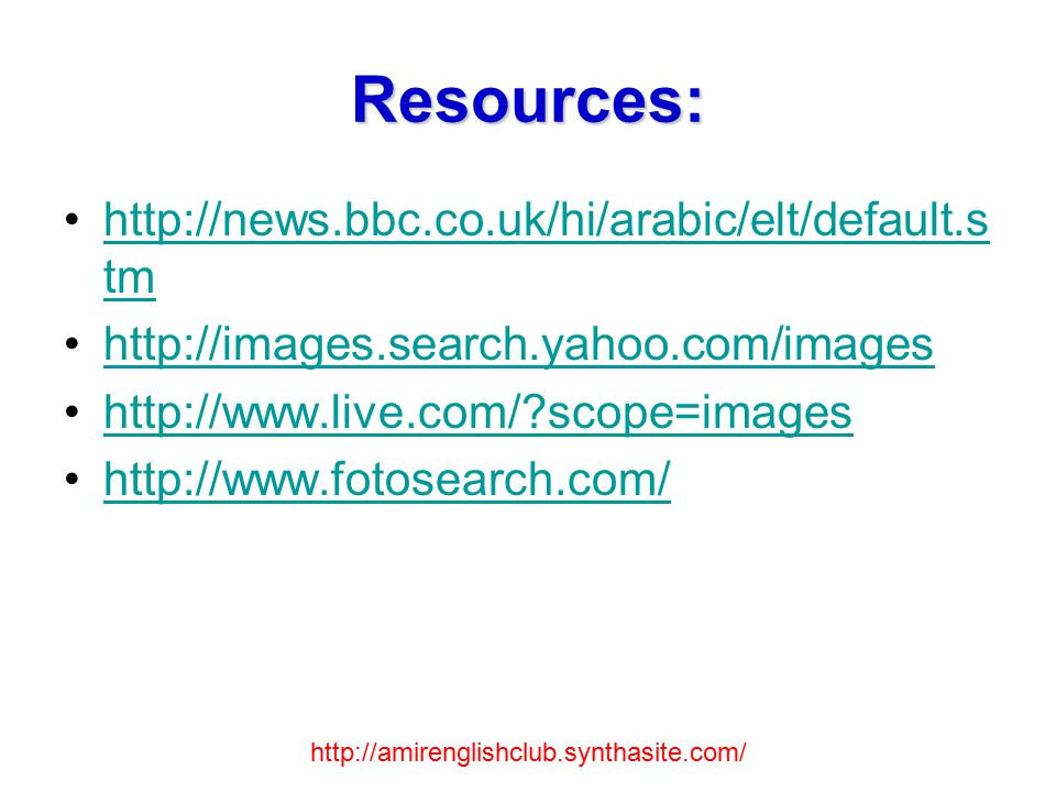 Resources: http://news.bbc.co.uk/hi/arabic/elt/default.s tmhttp://news.bbc.co.uk/hi/arabic/elt/default.s tm http://images.search.yahoo.com/images http://www.live.com/?scope=images http://www.fotosearch.com/ http://amirenglishclub.synthasite.com/