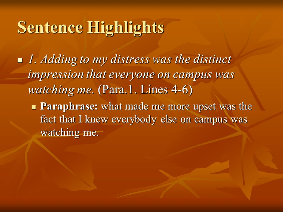 Sentence Highlights 1. Adding to my distress was the distinct impression that everyone on campus was watching me. (Para.1. Lines 4-6) 1. Adding to my