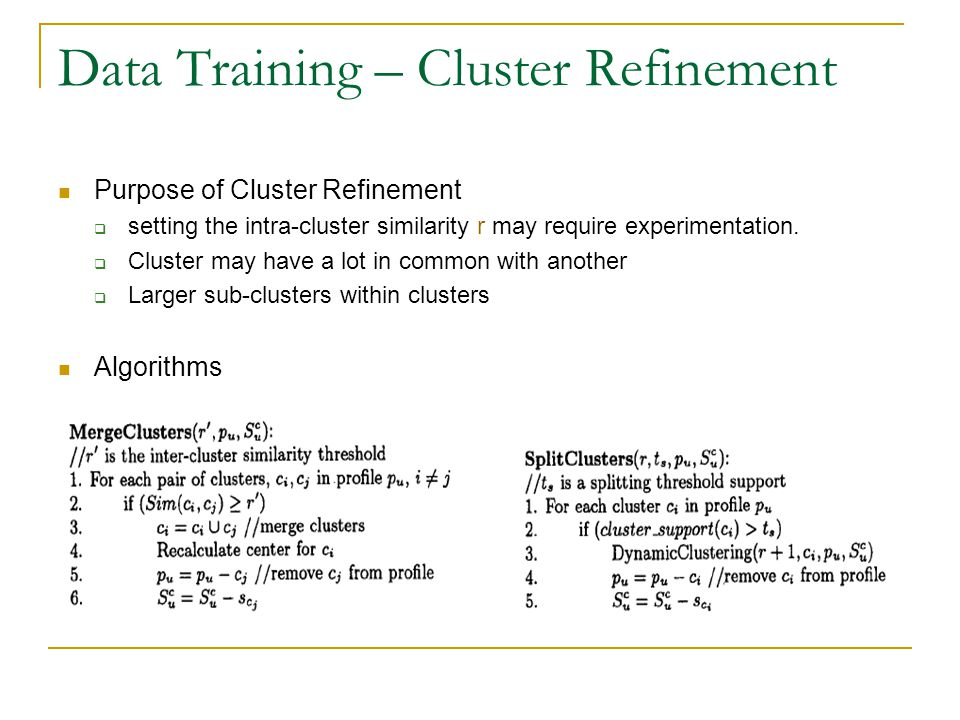 Data Training – Cluster Refinement Purpose of Cluster Refinement  setting the intra-cluster similarity r may require experimentation.  Cluster may h