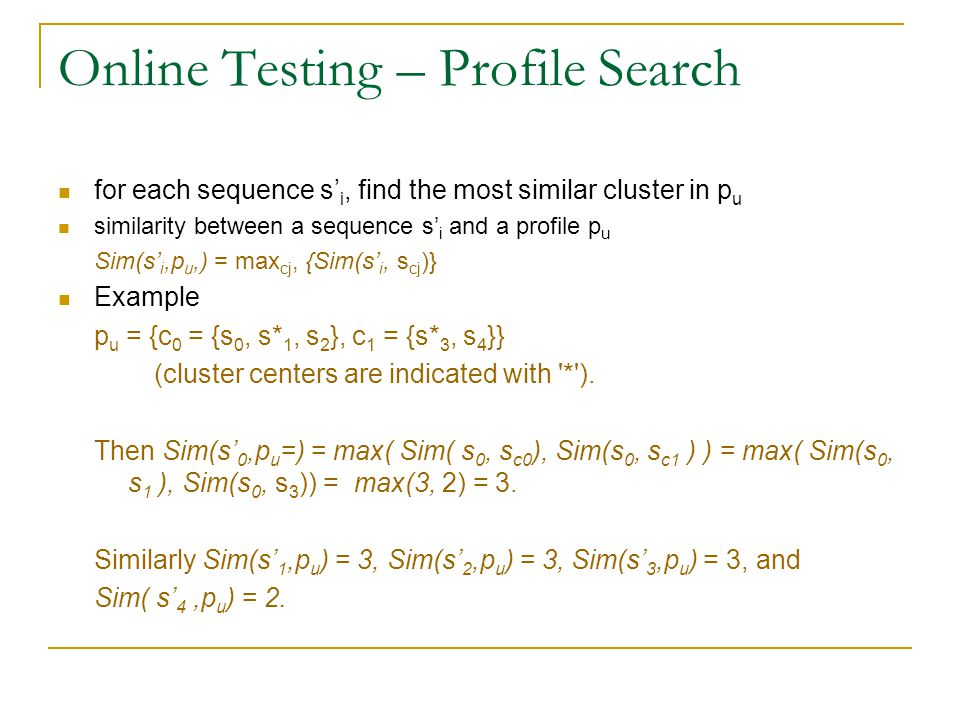 Online Testing – Profile Search for each sequence s' i, find the most similar cluster in p u similarity between a sequence s' i and a profile p u Sim(s' i,p u,) = max cj, {Sim(s' i, s cj )} Example p u = {c 0 = {s 0, s* 1, s 2 }, c 1 = {s* 3, s 4 }} (cluster centers are indicated with * ).