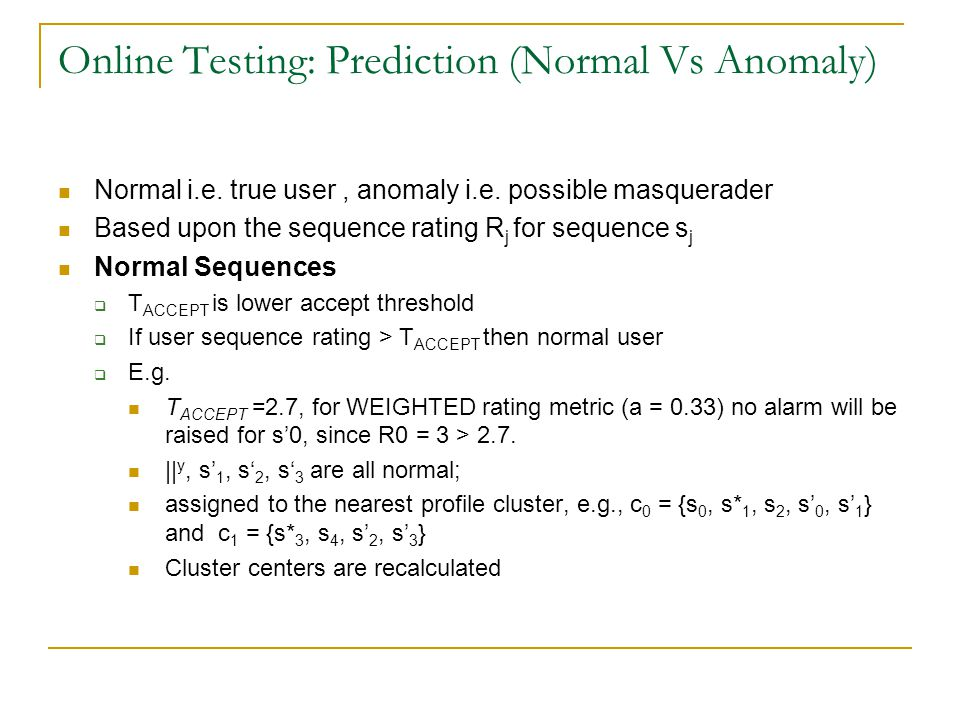 Online Testing: Prediction (Normal Vs Anomaly) Normal i.e. true user, anomaly i.e. possible masquerader Based upon the sequence rating R j for sequenc