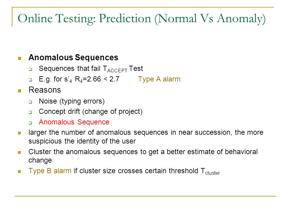Online Testing: Prediction (Normal Vs Anomaly) Anomalous Sequences  Sequences that fail T ACCEPT Test  E.g. for s' 4 R 4 =2.66 < 2.7 Type A alarm Re