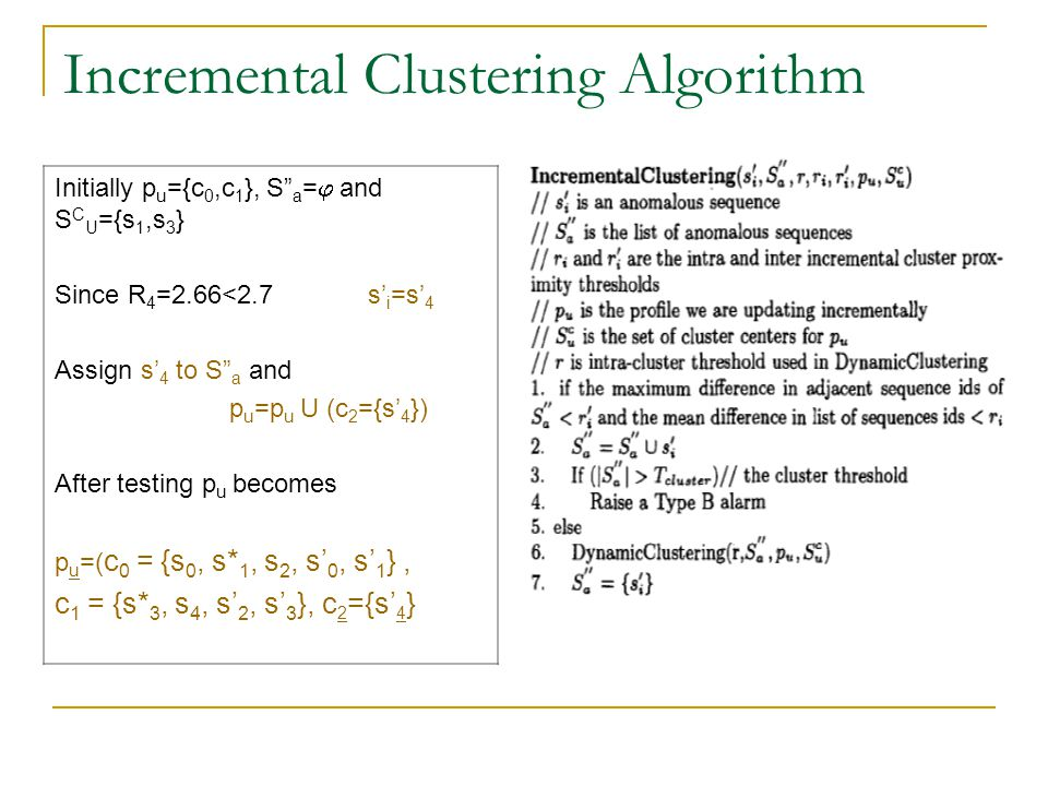 Incremental Clustering Algorithm Initially p u ={c 0,c 1 }, S a =  and S C U ={s 1,s 3 } Since R 4 =2.66<2.7 s' i =s' 4 Assign s' 4 to S a and p u =p u U (c 2 ={s' 4 }) After testing p u becomes p u =( c 0 = {s 0, s* 1, s 2, s' 0, s' 1 }, c 1 = {s* 3, s 4, s' 2, s' 3 }, c 2 ={s' 4 }
