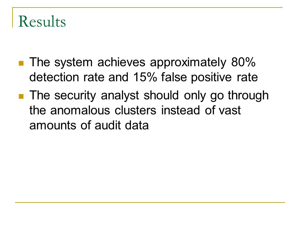 Results The system achieves approximately 80% detection rate and 15% false positive rate The security analyst should only go through the anomalous clusters instead of vast amounts of audit data