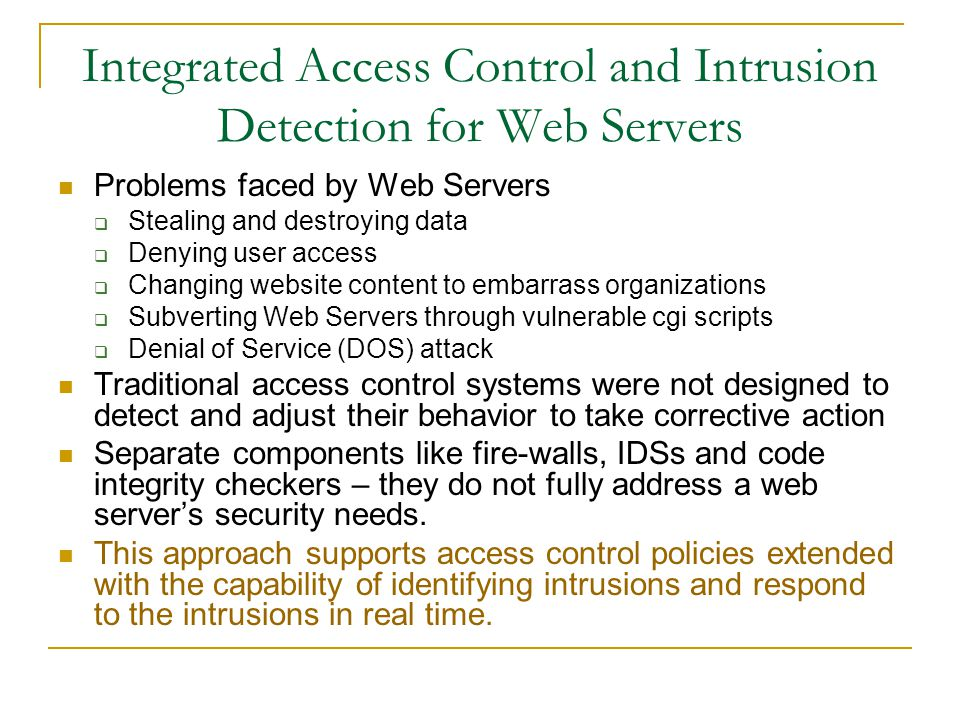 Integrated Access Control and Intrusion Detection for Web Servers Problems faced by Web Servers  Stealing and destroying data  Denying user access  Changing website content to embarrass organizations  Subverting Web Servers through vulnerable cgi scripts  Denial of Service (DOS) attack Traditional access control systems were not designed to detect and adjust their behavior to take corrective action Separate components like fire-walls, IDSs and code integrity checkers – they do not fully address a web server's security needs.