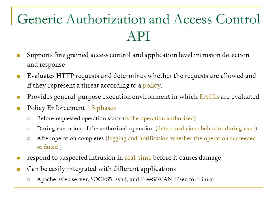 Generic Authorization and Access Control API Supports fine grained access control and application level intrusion detection and response Evaluates HTT