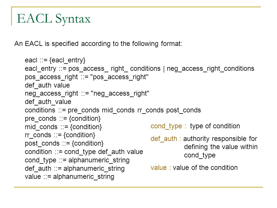 EACL Syntax An EACL is specified according to the following format: eacl ::= {eacl_entry} eacl_entry ::= pos_access_ right_ conditions | neg_access_right_conditions pos_access_right ::= pos_access_right def_auth value neg_access_right ::= neg_access_right def_auth_value conditions ::= pre_conds mid_conds rr_conds post_conds pre_conds ::= {condition} mid_conds ::= {condition} rr_conds ::= {condition} post_conds ::= {condition} condition ::= cond_type def_auth value cond_type ::= alphanumeric_string def_auth ::= alphanumeric_string value ::= alphanumeric_string cond_type : type of condition def_auth : authority responsible for defining the value within cond_type value : value of the condition