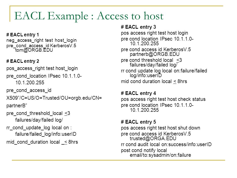 EACL Example : Access to host # EACL entry 1 neg_access_right test host_login pre_cond_access_id KerberosV.5 tom@ORGB.EDU # EACL entry 2 pos_access_ri