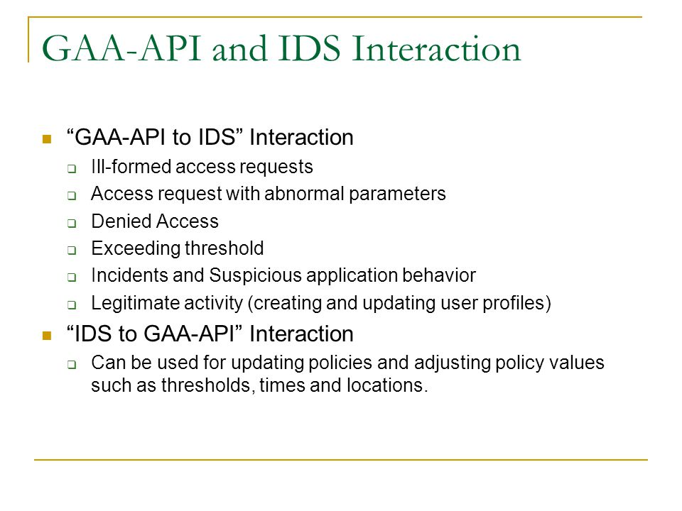 GAA-API and IDS Interaction GAA-API to IDS Interaction  Ill-formed access requests  Access request with abnormal parameters  Denied Access  Exceeding threshold  Incidents and Suspicious application behavior  Legitimate activity (creating and updating user profiles) IDS to GAA-API Interaction  Can be used for updating policies and adjusting policy values such as thresholds, times and locations.
