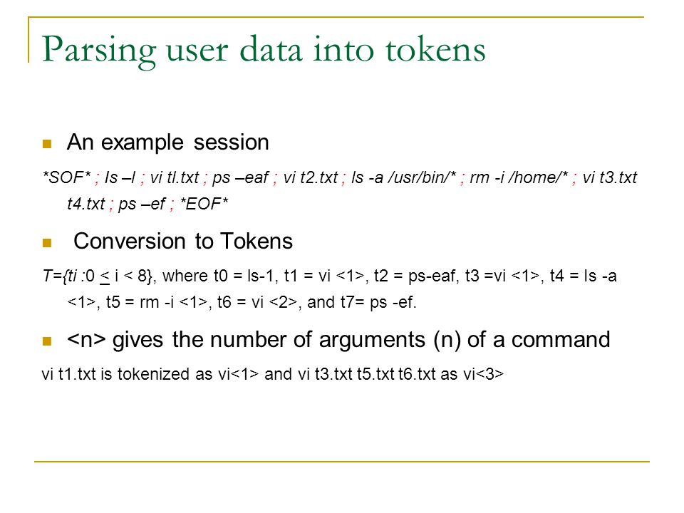 Parsing user data into tokens An example session *SOF* ; Is –l ; vi tl.txt ; ps –eaf ; vi t2.txt ; ls -a /usr/bin/* ; rm -i /home/* ; vi t3.txt t4.txt