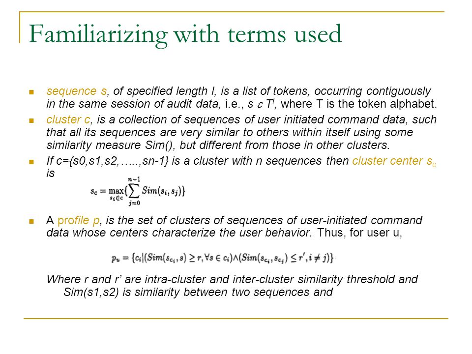 Familiarizing with terms used sequence s, of specified length l, is a list of tokens, occurring contiguously in the same session of audit data, i.e., s  T l, where T is the token alphabet.