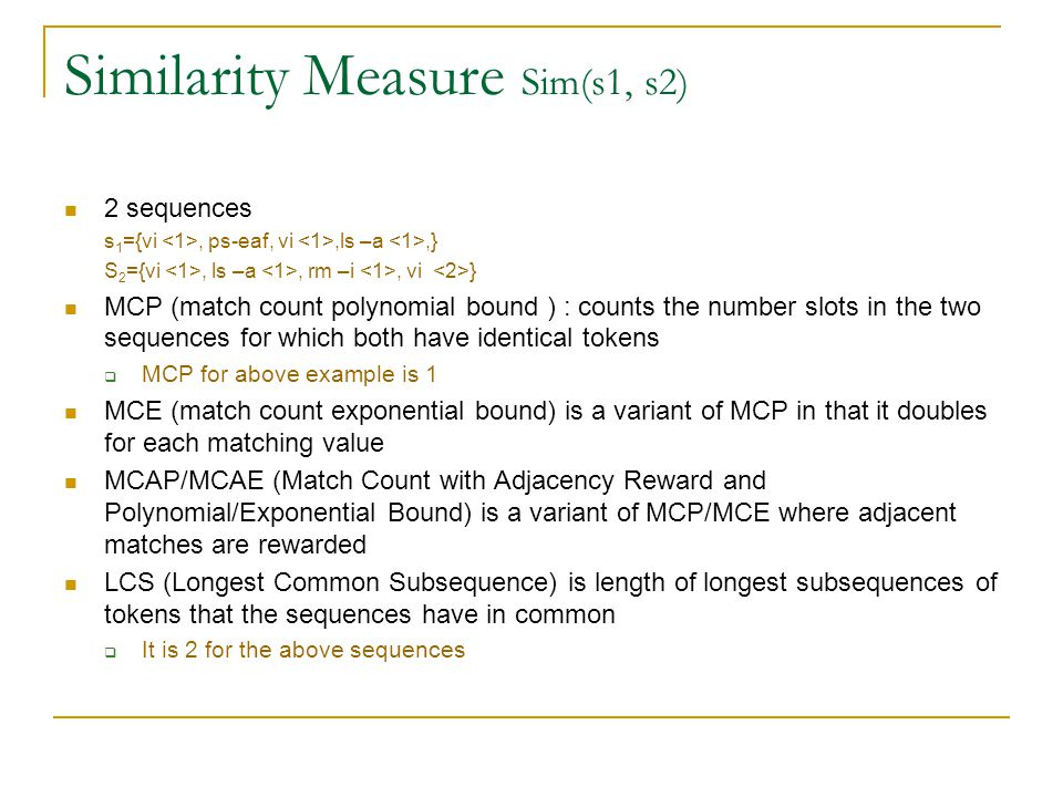Similarity Measure Sim(s1, s2) 2 sequences s 1 ={vi, ps-eaf, vi,ls –a,} S 2 ={vi, ls –a, rm –i, vi } MCP (match count polynomial bound ) : counts the number slots in the two sequences for which both have identical tokens  MCP for above example is 1 MCE (match count exponential bound) is a variant of MCP in that it doubles for each matching value MCAP/MCAE (Match Count with Adjacency Reward and Polynomial/Exponential Bound) is a variant of MCP/MCE where adjacent matches are rewarded LCS (Longest Common Subsequence) is length of longest subsequences of tokens that the sequences have in common  It is 2 for the above sequences