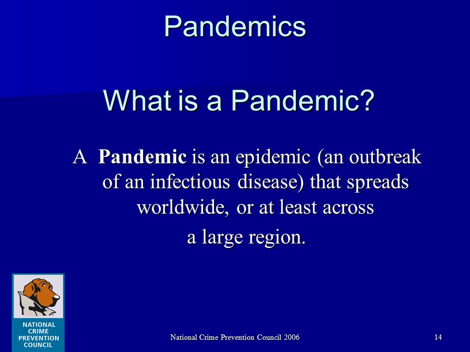 National Crime Prevention Council 200614Pandemics A Pandemic is an epidemic (an outbreak of an infectious disease) that spreads worldwide, or at least across a large region.
