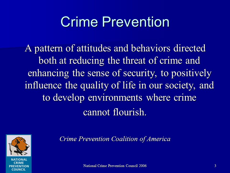 National Crime Prevention Council 20063 Crime Prevention A pattern of attitudes and behaviors directed both at reducing the threat of crime and enhancing the sense of security, to positively influence the quality of life in our society, and to develop environments where crime cannot flourish.