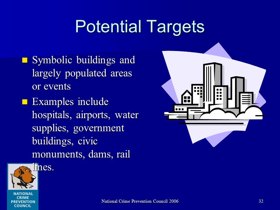 National Crime Prevention Council 200632 Potential Targets Symbolic buildings and largely populated areas or events Symbolic buildings and largely populated areas or events Examples include hospitals, airports, water supplies, government buildings, civic monuments, dams, rail lines.