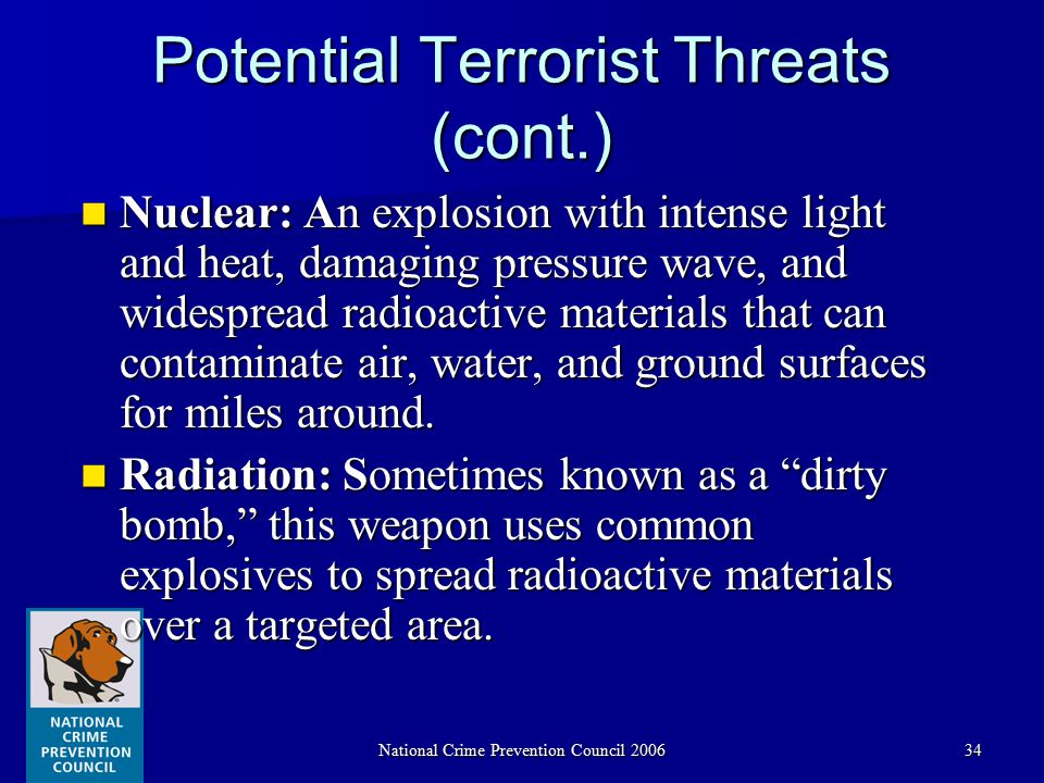 National Crime Prevention Council 200634 Potential Terrorist Threats (cont.) Nuclear: An explosion with intense light and heat, damaging pressure wave, and widespread radioactive materials that can contaminate air, water, and ground surfaces for miles around.