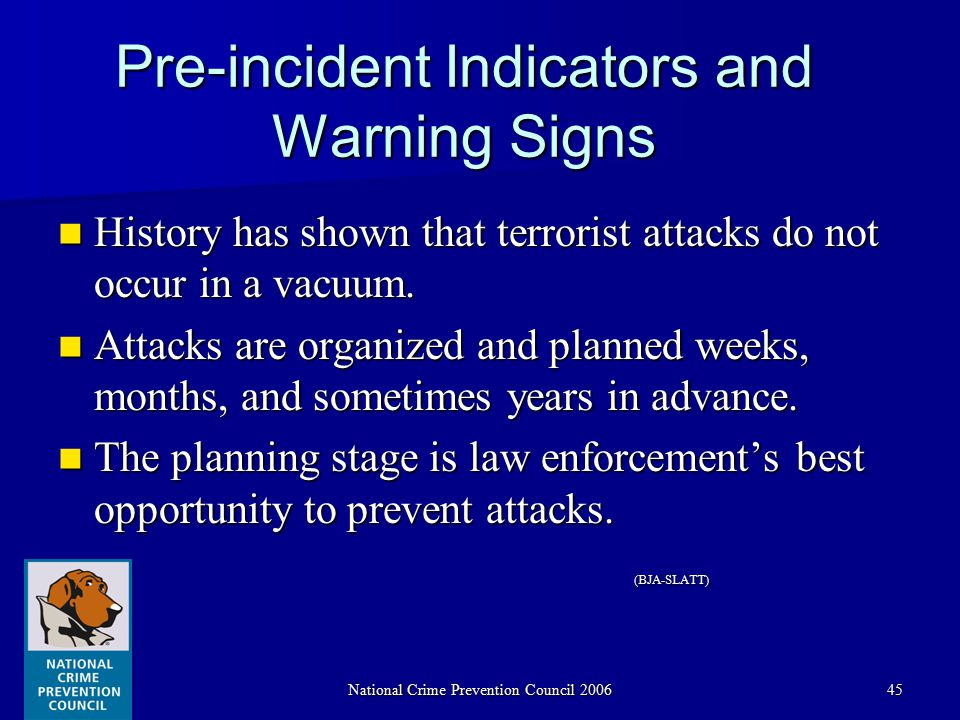 National Crime Prevention Council 200645 Pre-incident Indicators and Warning Signs History has shown that terrorist attacks do not occur in a vacuum.