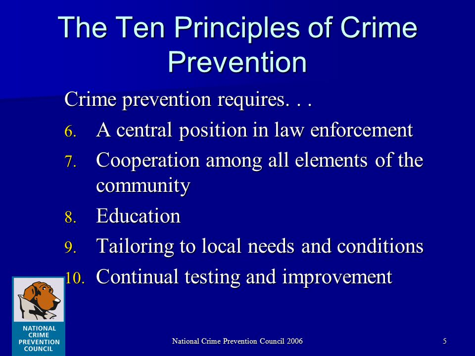 National Crime Prevention Council 20065 The Ten Principles of Crime Prevention Crime prevention requires... 6. A central position in law enforcement 7