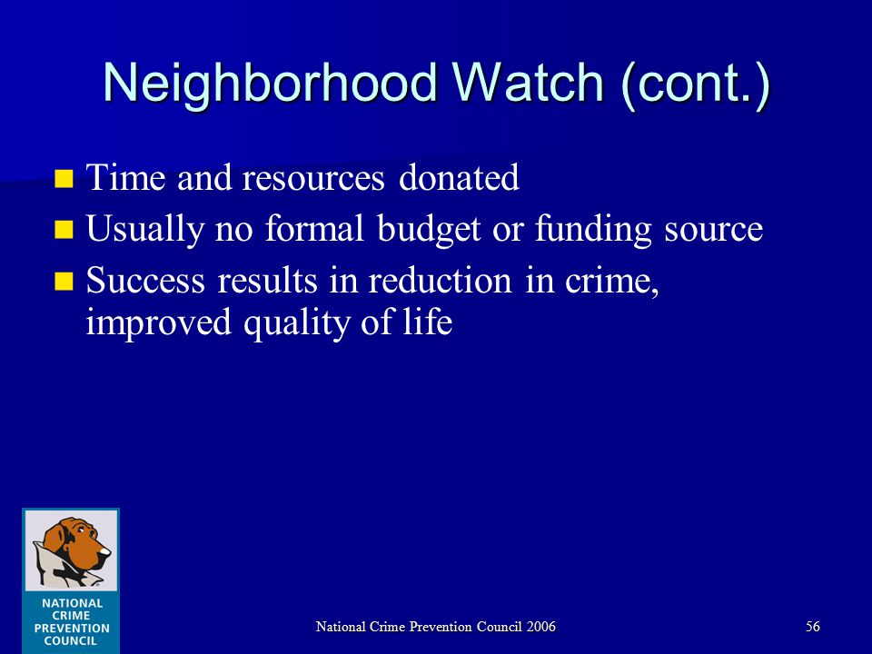 National Crime Prevention Council 200656 Neighborhood Watch (cont.) Time and resources donated Usually no formal budget or funding source Success results in reduction in crime, improved quality of life