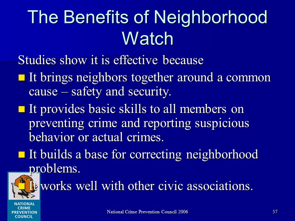 National Crime Prevention Council 200657 The Benefits of Neighborhood Watch Studies show it is effective because It brings neighbors together around a common cause – safety and security.