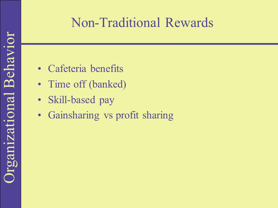 Organizational Behavior Non-Traditional Rewards Cafeteria benefits Time off (banked) Skill-based pay Gainsharing vs profit sharing