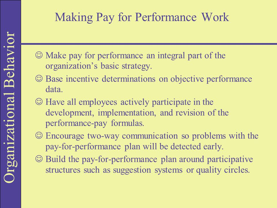 Organizational Behavior Making Pay for Performance Work JMake pay for performance an integral part of the organization's basic strategy.