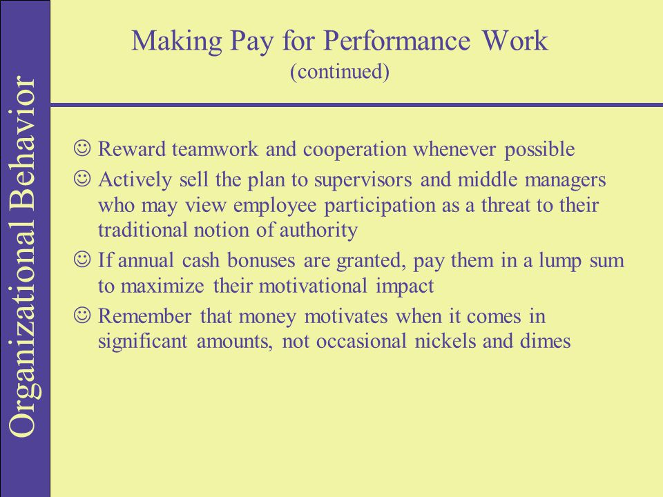 Organizational Behavior Making Pay for Performance Work (continued) JReward teamwork and cooperation whenever possible JActively sell the plan to supe
