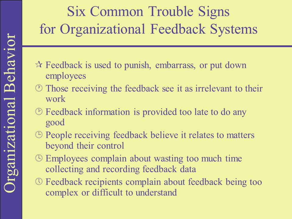 Organizational Behavior Six Common Trouble Signs for Organizational Feedback Systems ¶Feedback is used to punish, embarrass, or put down employees ·Those receiving the feedback see it as irrelevant to their work ¸Feedback information is provided too late to do any good ¹People receiving feedback believe it relates to matters beyond their control ºEmployees complain about wasting too much time collecting and recording feedback data »Feedback recipients complain about feedback being too complex or difficult to understand