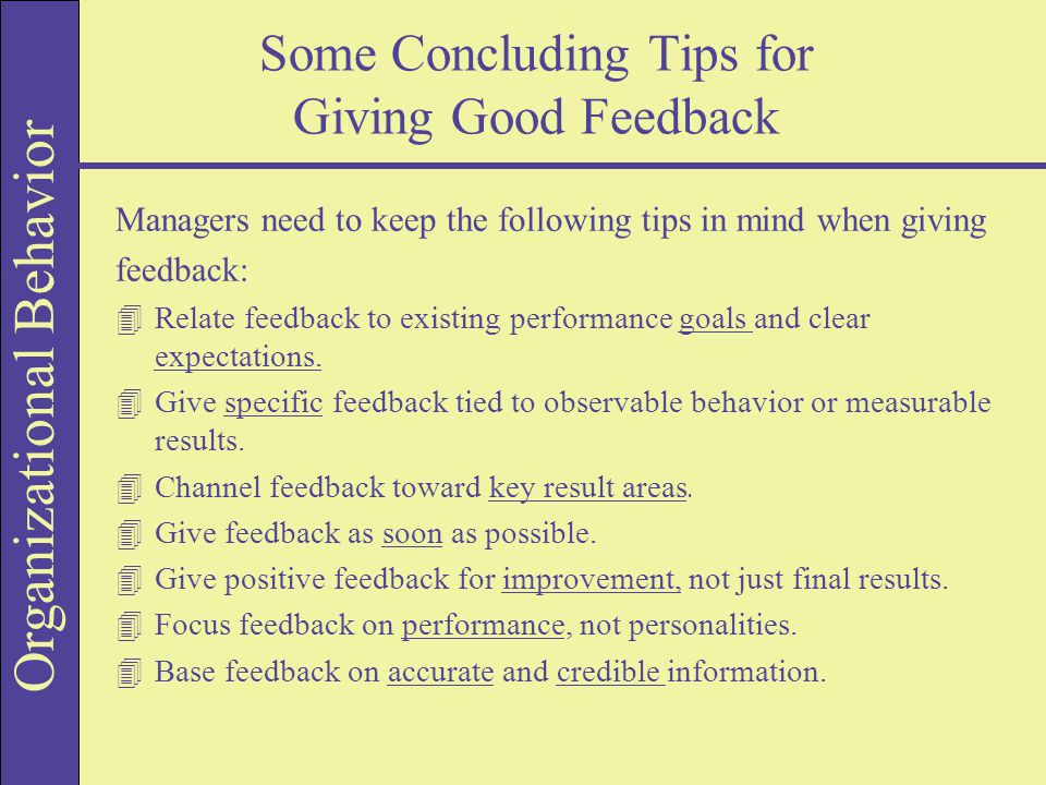 Organizational Behavior Some Concluding Tips for Giving Good Feedback Managers need to keep the following tips in mind when giving feedback: 4Relate feedback to existing performance goals and clear expectations.